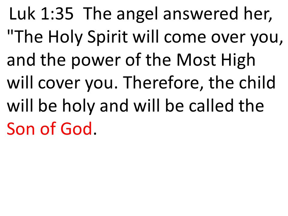 Luk 1:35 The angel answered her, The Holy Spirit will come over you, and the power of the Most High will cover you.