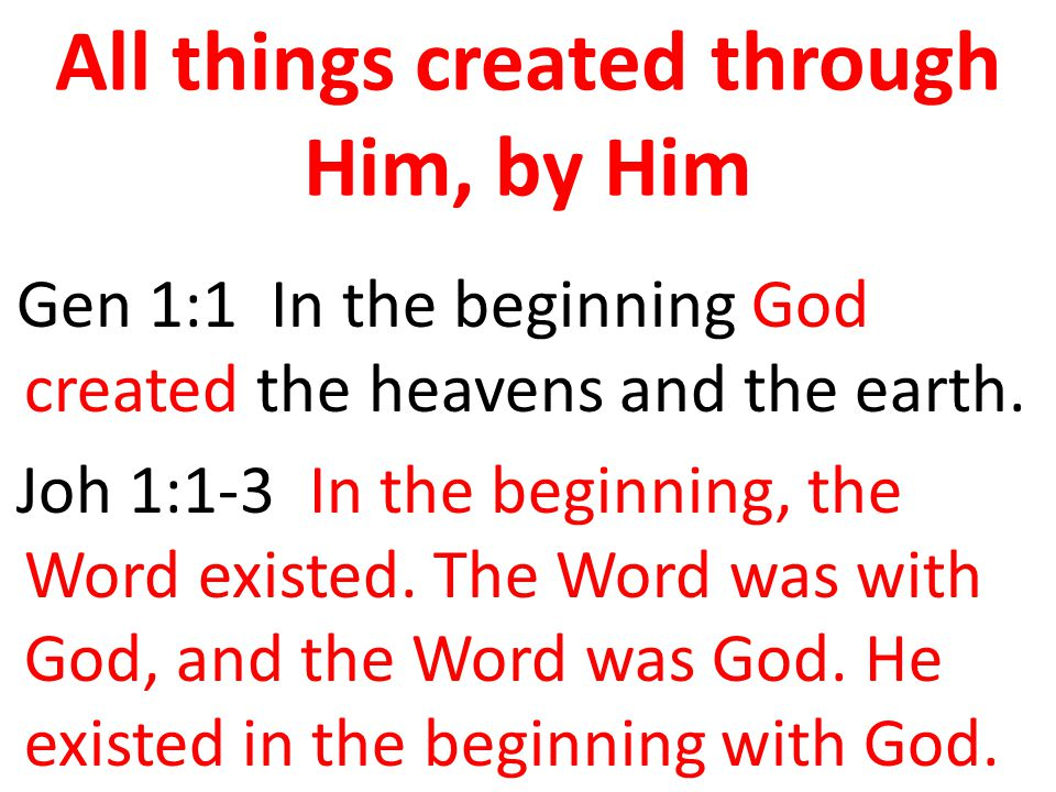 All things created through Him, by Him Gen 1:1 In the beginning God created the heavens and the earth.