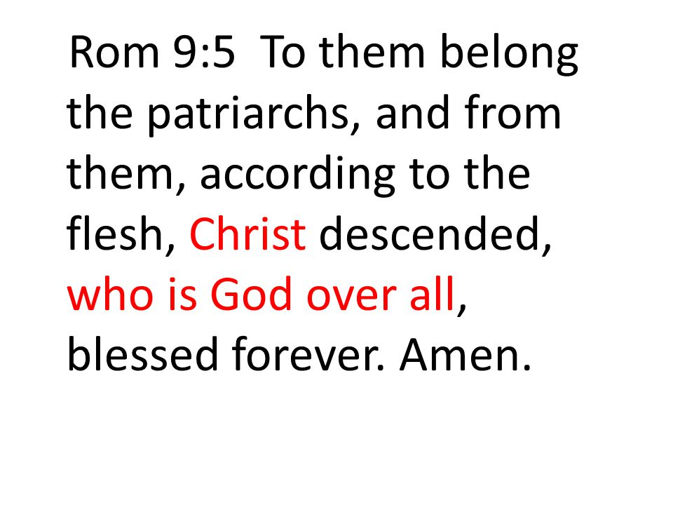 Rom 9:5 To them belong the patriarchs, and from them, according to the flesh, Christ descended, who is God over all, blessed forever.