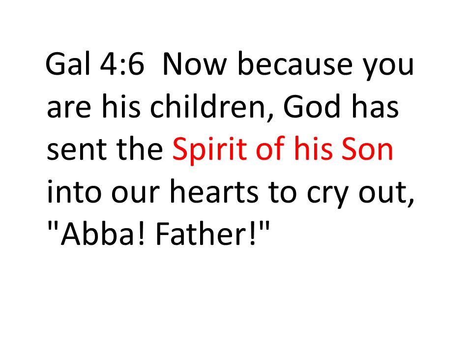 Gal 4:6 Now because you are his children, God has sent the Spirit of his Son into our hearts to cry out, Abba.
