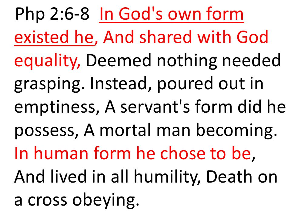 Php 2:6-8 In God s own form existed he, And shared with God equality, Deemed nothing needed grasping.