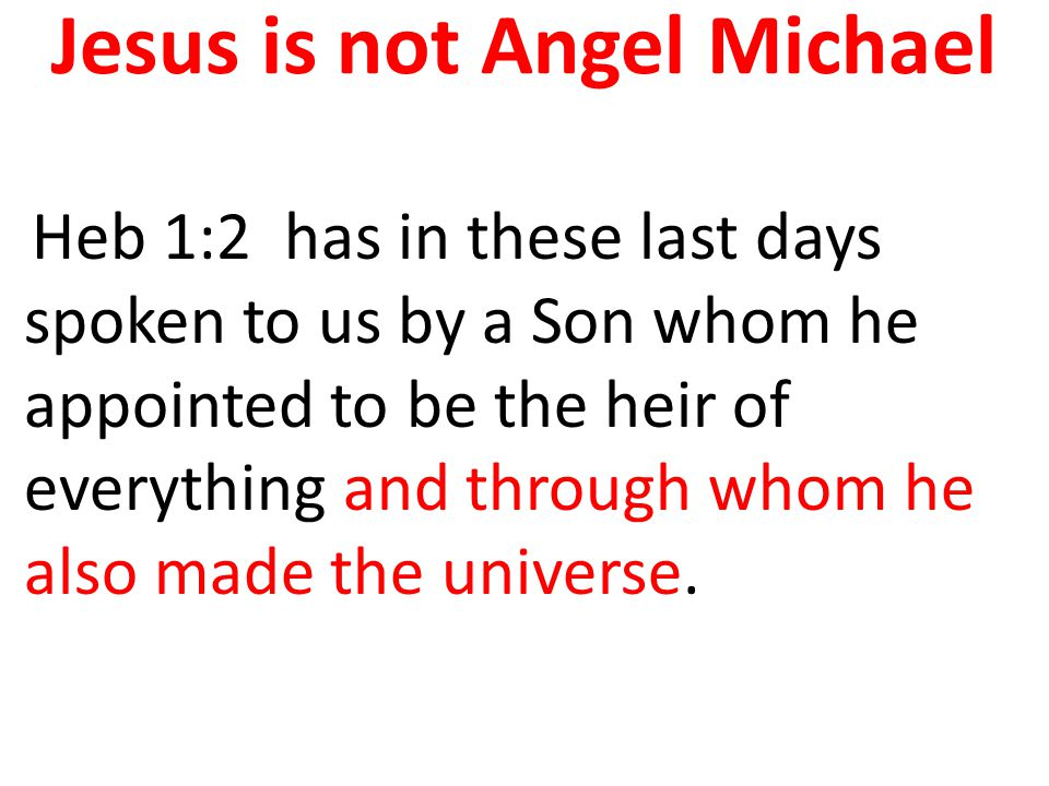Jesus is not Angel Michael Heb 1:2 has in these last days spoken to us by a Son whom he appointed to be the heir of everything and through whom he also made the universe.