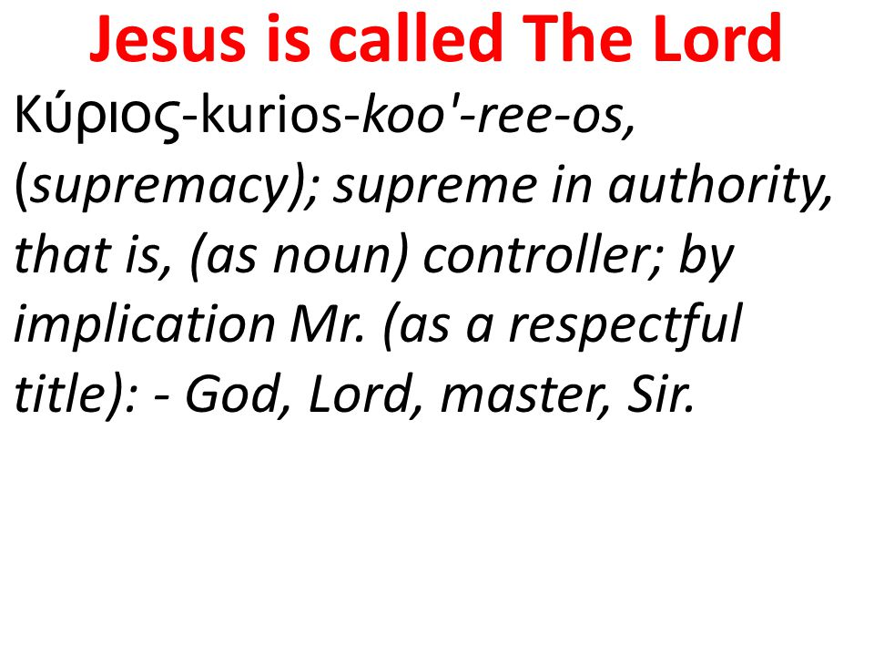 Jesus is called The Lord Κύριος-kurios-koo -ree-os, (supremacy); supreme in authority, that is, (as noun) controller; by implication Mr.