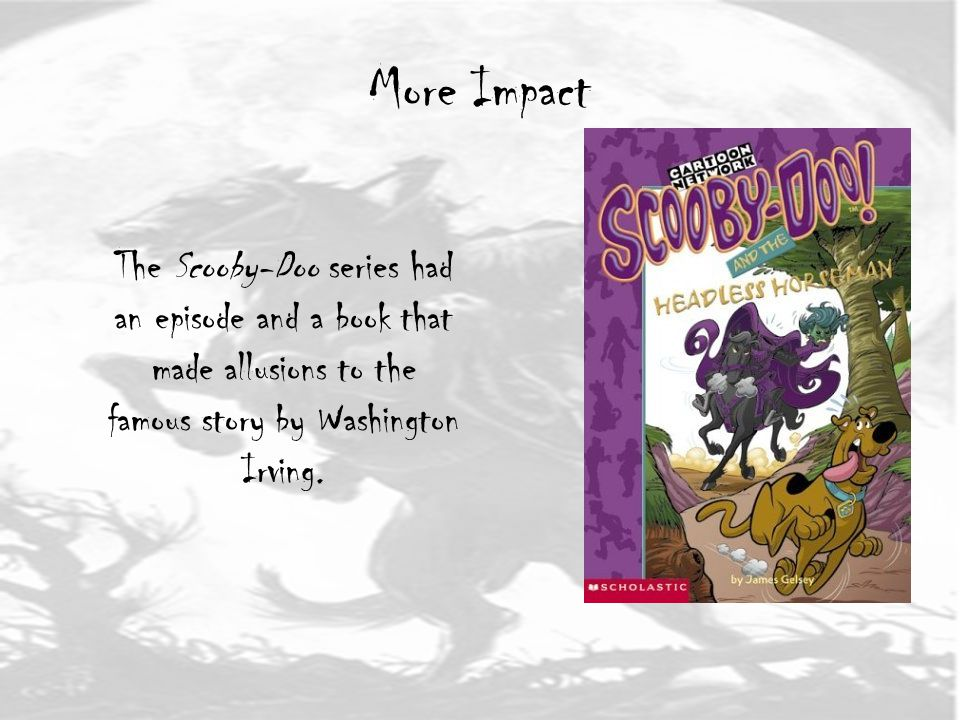 More Impact The Scooby-Doo series had an episode and a book that made allusions to the famous story by Washington Irving.