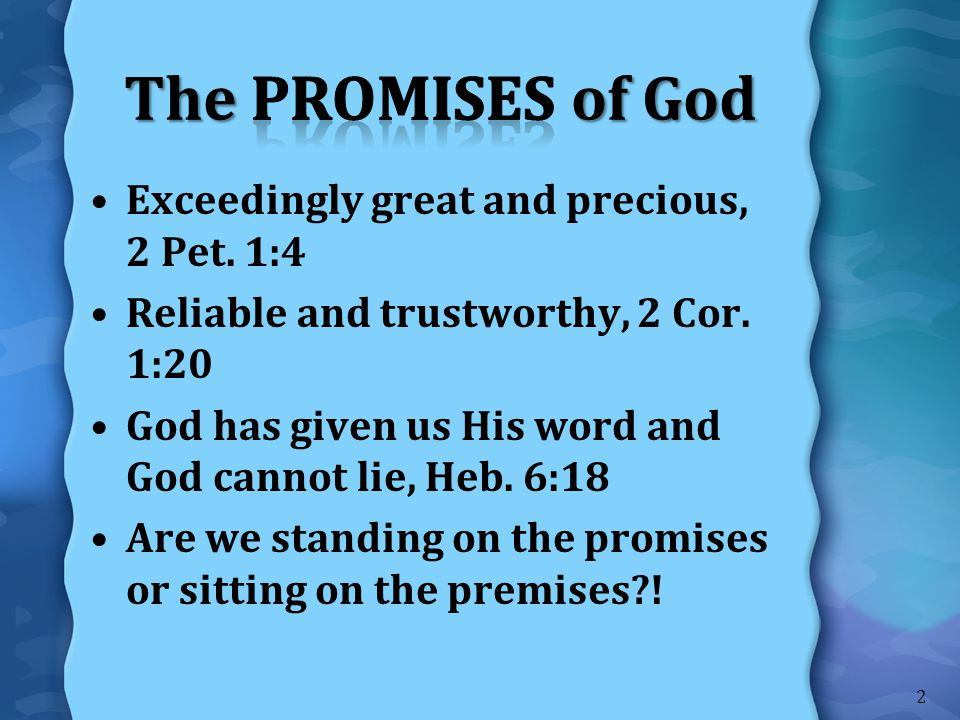 Exceedingly great and precious, 2 Pet. 1:4 Reliable and trustworthy, 2 Cor. 1:20 God has given us His word and God cannot lie, Heb. 6:18 Are we standi