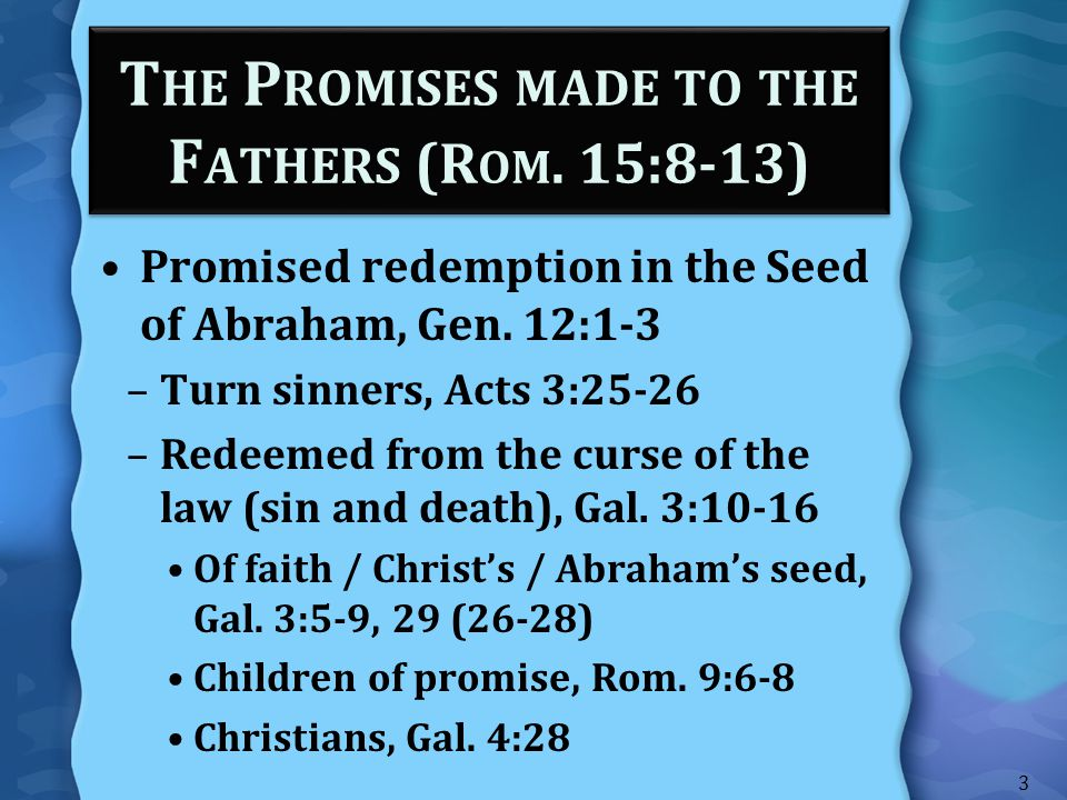 T HE P ROMISES MADE TO THE F ATHERS (R OM. 15:8-13) Promised redemption in the Seed of Abraham, Gen. 12:1-3 –Turn sinners, Acts 3:25-26 –Redeemed from