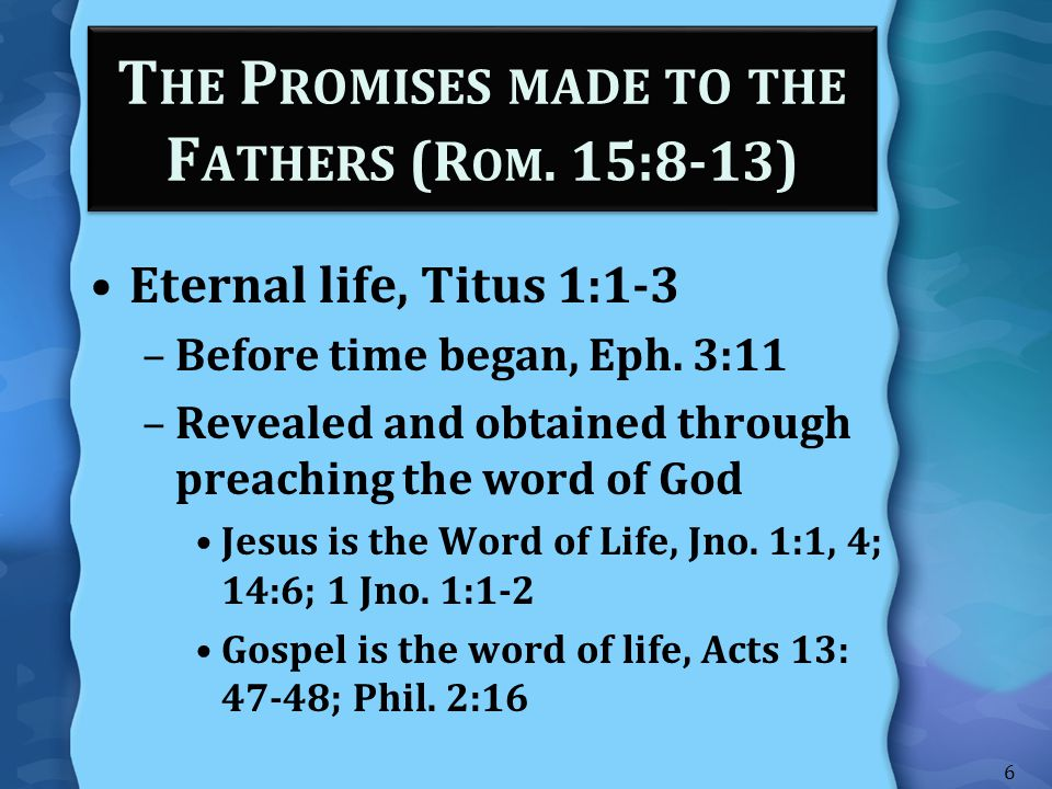 T HE P ROMISES MADE TO THE F ATHERS (R OM. 15:8-13) Eternal life, Titus 1:1-3 –Before time began, Eph. 3:11 –Revealed and obtained through preaching t