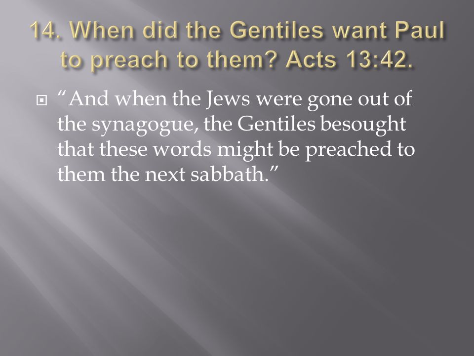  And when the Jews were gone out of the synagogue, the Gentiles besought that these words might be preached to them the next sabbath.