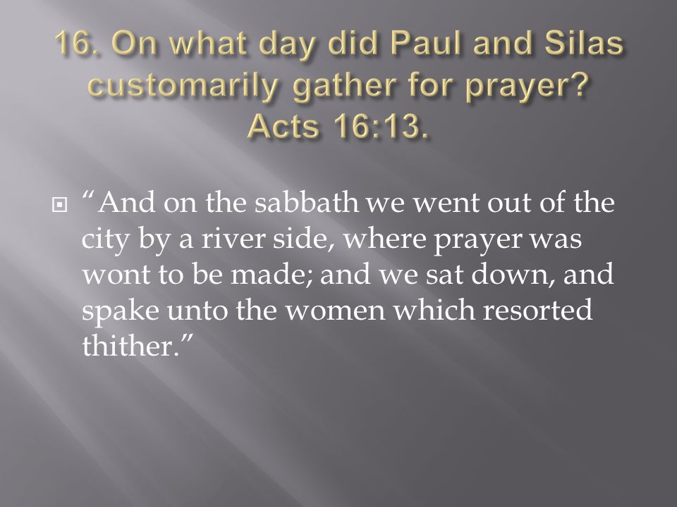  And on the sabbath we went out of the city by a river side, where prayer was wont to be made; and we sat down, and spake unto the women which resorted thither.