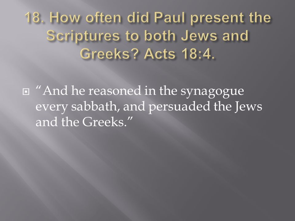  And he reasoned in the synagogue every sabbath, and persuaded the Jews and the Greeks.