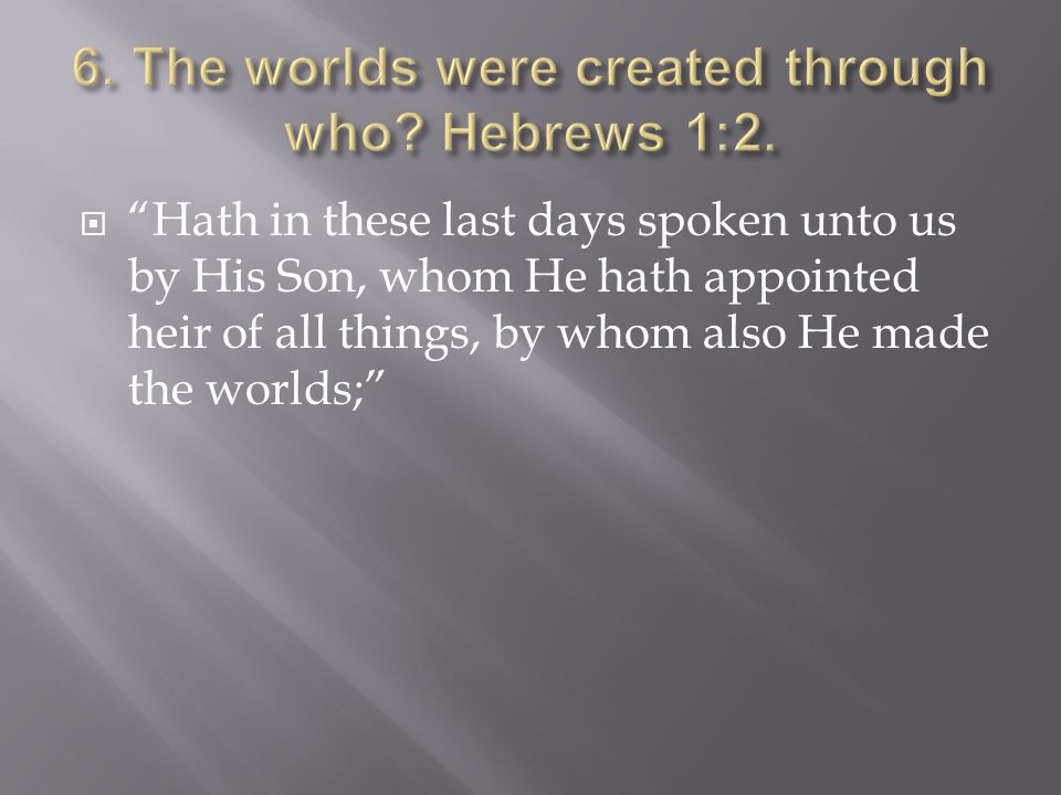 Hath in these last days spoken unto us by His Son, whom He hath appointed heir of all things, by whom also He made the worlds;
