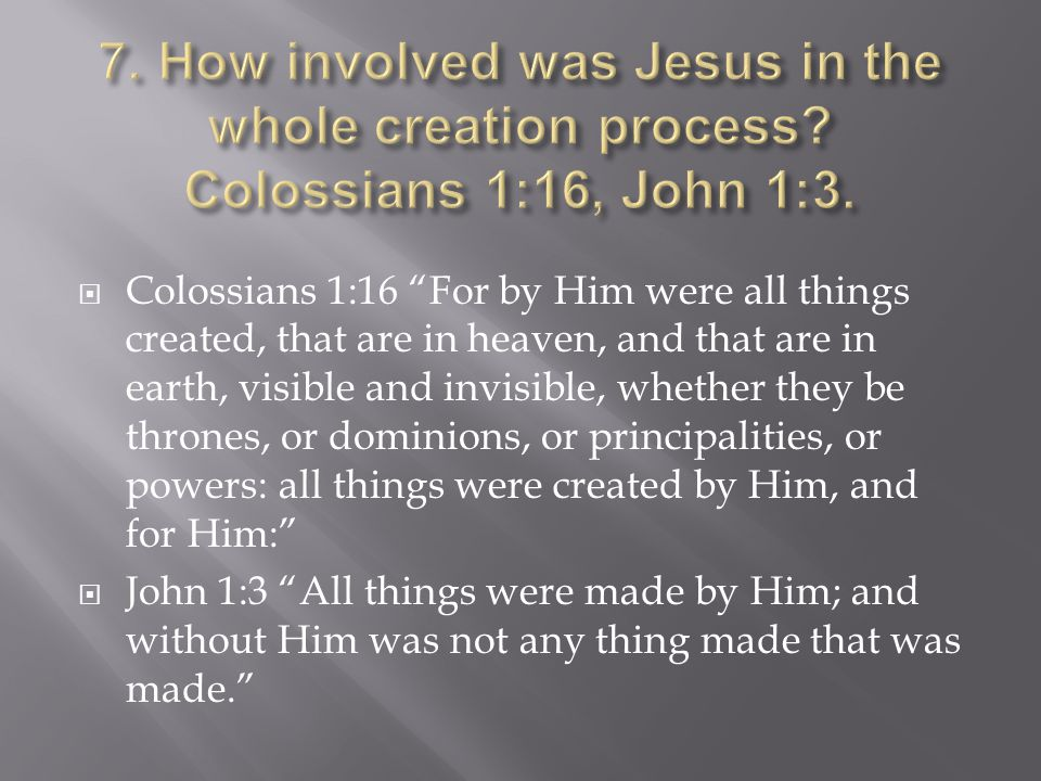  Colossians 1:16 For by Him were all things created, that are in heaven, and that are in earth, visible and invisible, whether they be thrones, or dominions, or principalities, or powers: all things were created by Him, and for Him:  John 1:3 All things were made by Him; and without Him was not any thing made that was made.