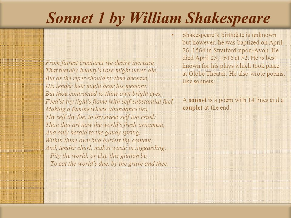 Sonnet 1 by William Shakespeare From fairest creatures we desire increase, That thereby beauty's rose might never die, But as the riper should by time