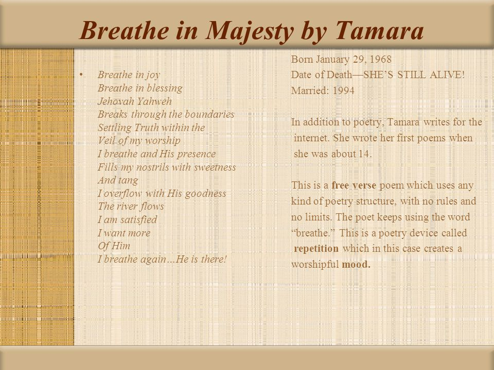 Breathe in Majesty by Tamara Breathe in joy Breathe in blessing Jehovah Yahweh Breaks through the boundaries Settling Truth within the Veil of my worship I breathe and His presence Fills my nostrils with sweetness And tang I overflow with His goodness The river flows I am satisfied I want more Of Him I breathe again…He is there.