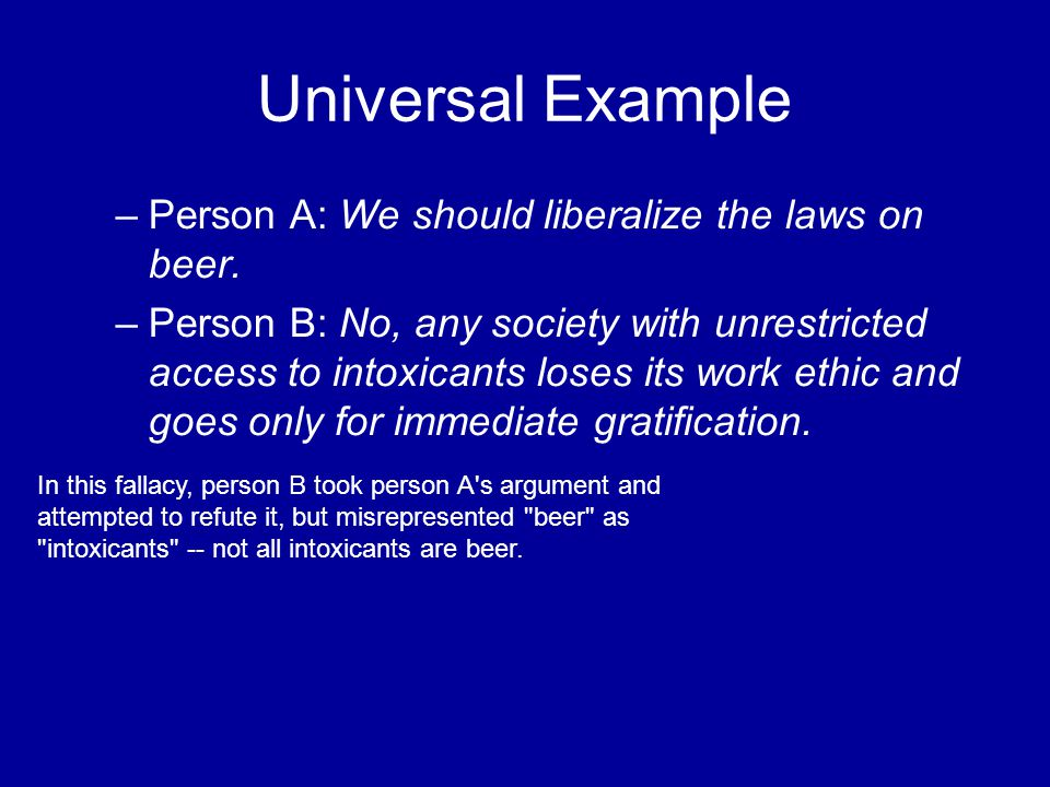 Universal Example –Person A: We should liberalize the laws on beer. –Person B: No, any society with unrestricted access to intoxicants loses its work