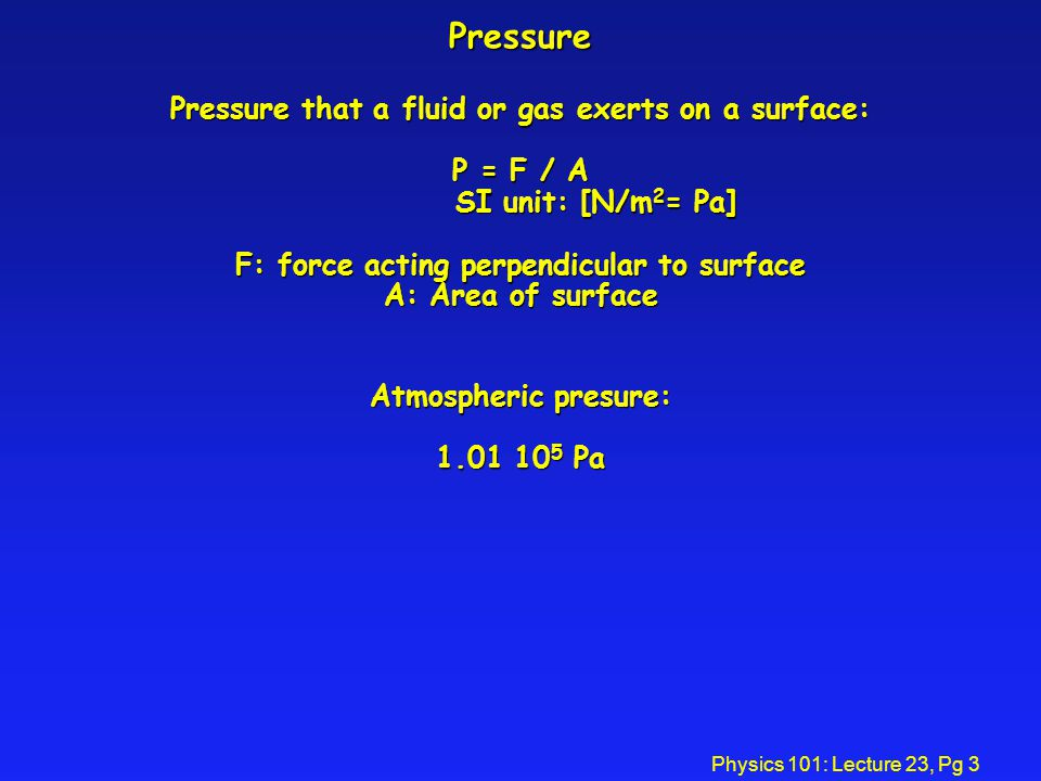Physics 101: Lecture 23, Pg 3 Pressure Pressure that a fluid or gas exerts on a surface: P = F / A SI unit: [N/m 2 = Pa] F: force acting perpendicular to surface A: Area of surface Atmospheric presure: 1.01 10 5 Pa