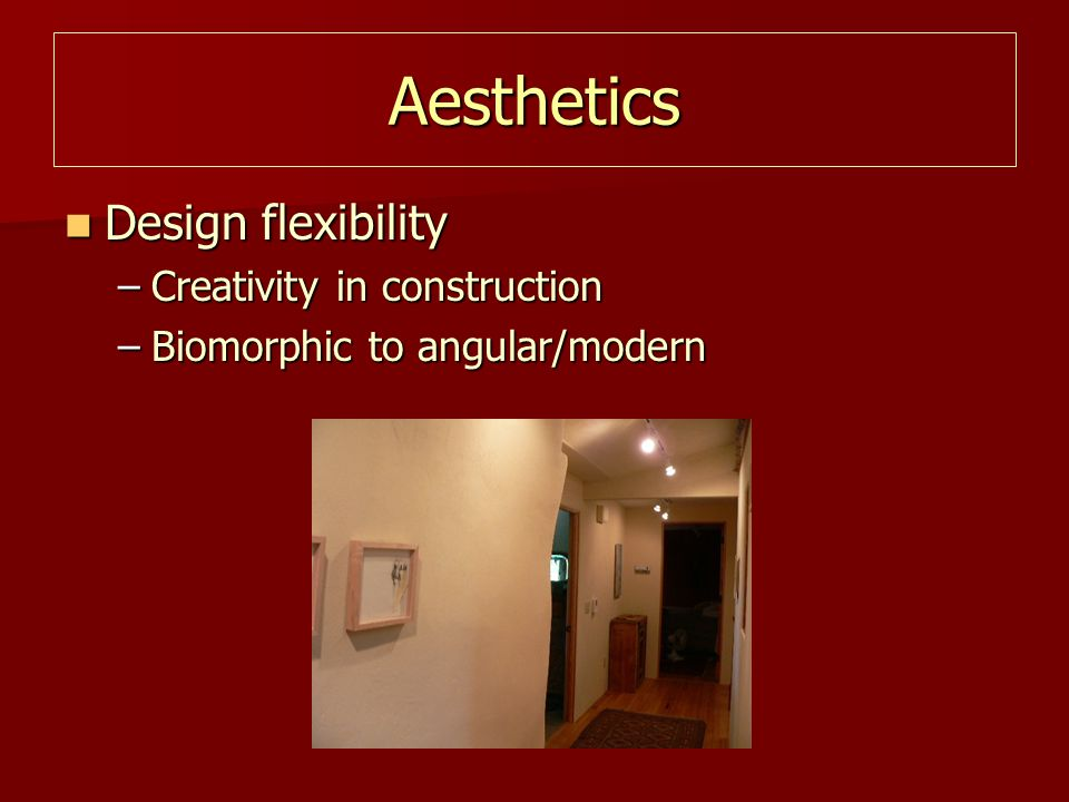Aesthetics Design flexibility Design flexibility –Creativity in construction –Biomorphic to angular/modern