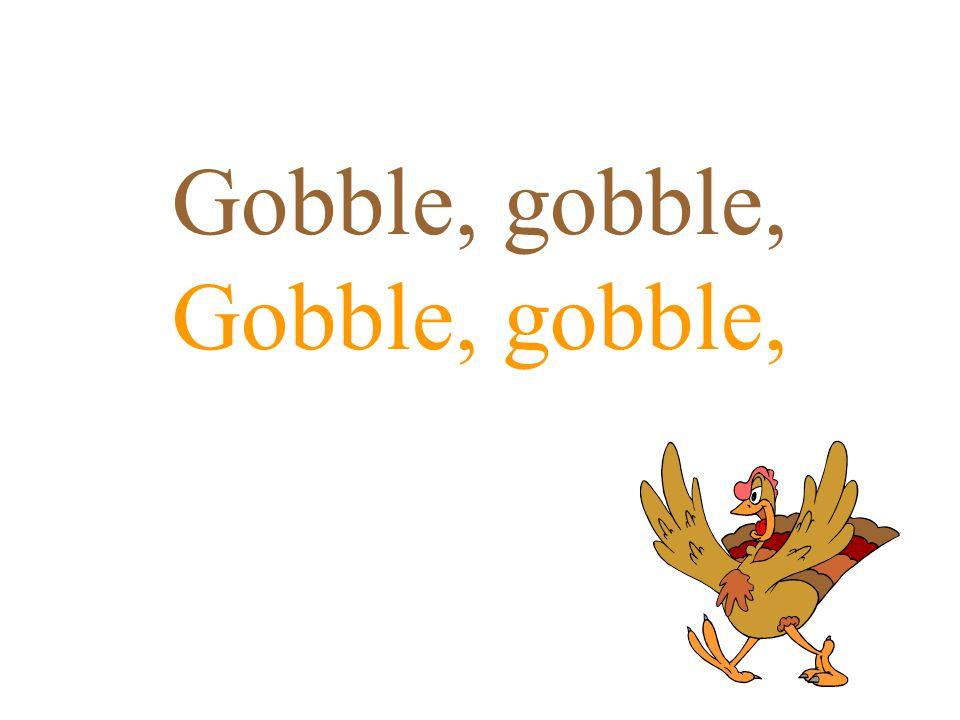 Gobble, gobble,