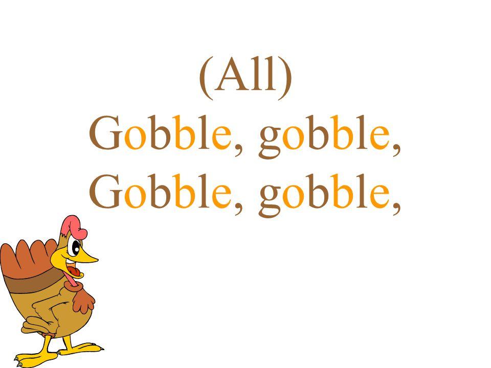 (All) Gobble, gobble, Gobble, gobble,