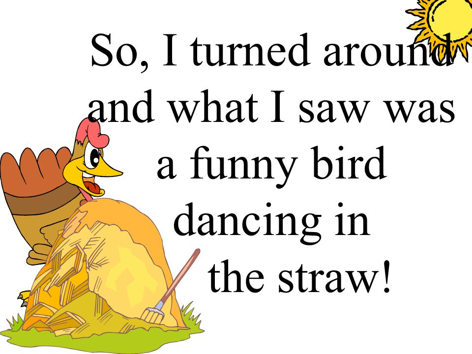 So, I turned around and what I saw was a funny bird dancing in. the straw!