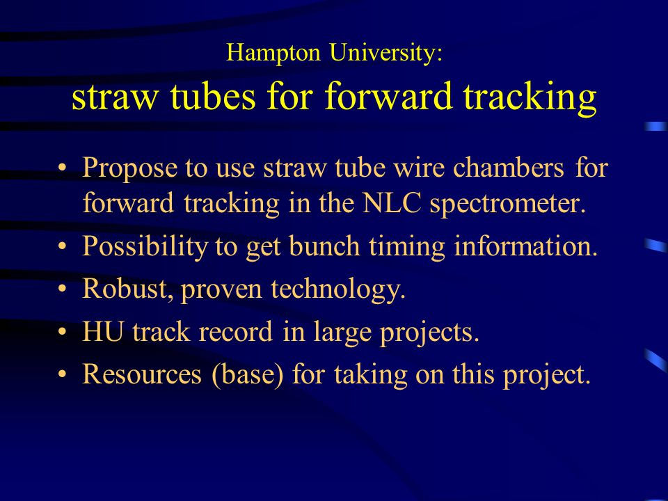 Hampton University: straw tubes for forward tracking Propose to use straw tube wire chambers for forward tracking in the NLC spectrometer.