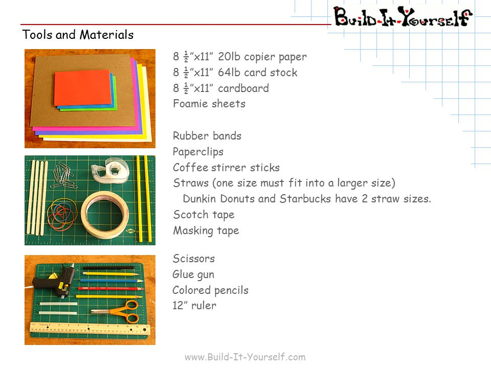 www.Build-It-Yourself.com Tools and Materials 8 ½ x11 20lb copier paper 8 ½ x11 64lb card stock 8 ½ x11 cardboard Foamie sheets Rubber bands Paperclips Coffee stirrer sticks Straws (one size must fit into a larger size) Dunkin Donuts and Starbucks have 2 straw sizes.