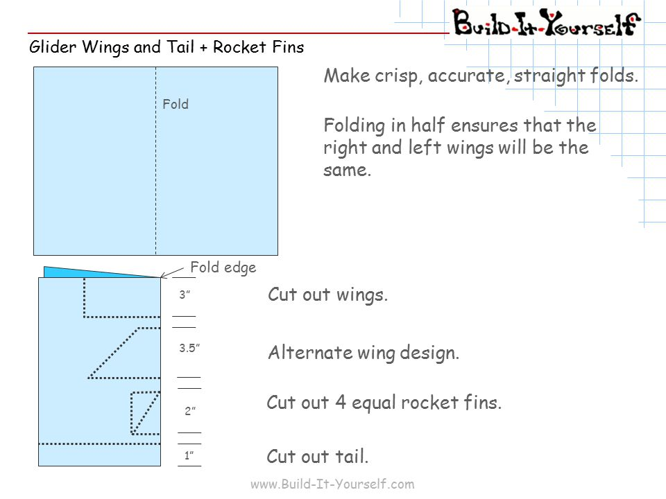 www.Build-It-Yourself.com Glider Wings and Tail + Rocket Fins Make crisp, accurate, straight folds.