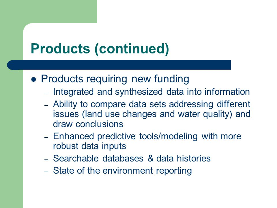 Products (continued) Products requiring new funding – Integrated and synthesized data into information – Ability to compare data sets addressing different issues (land use changes and water quality) and draw conclusions – Enhanced predictive tools/modeling with more robust data inputs – Searchable databases & data histories – State of the environment reporting