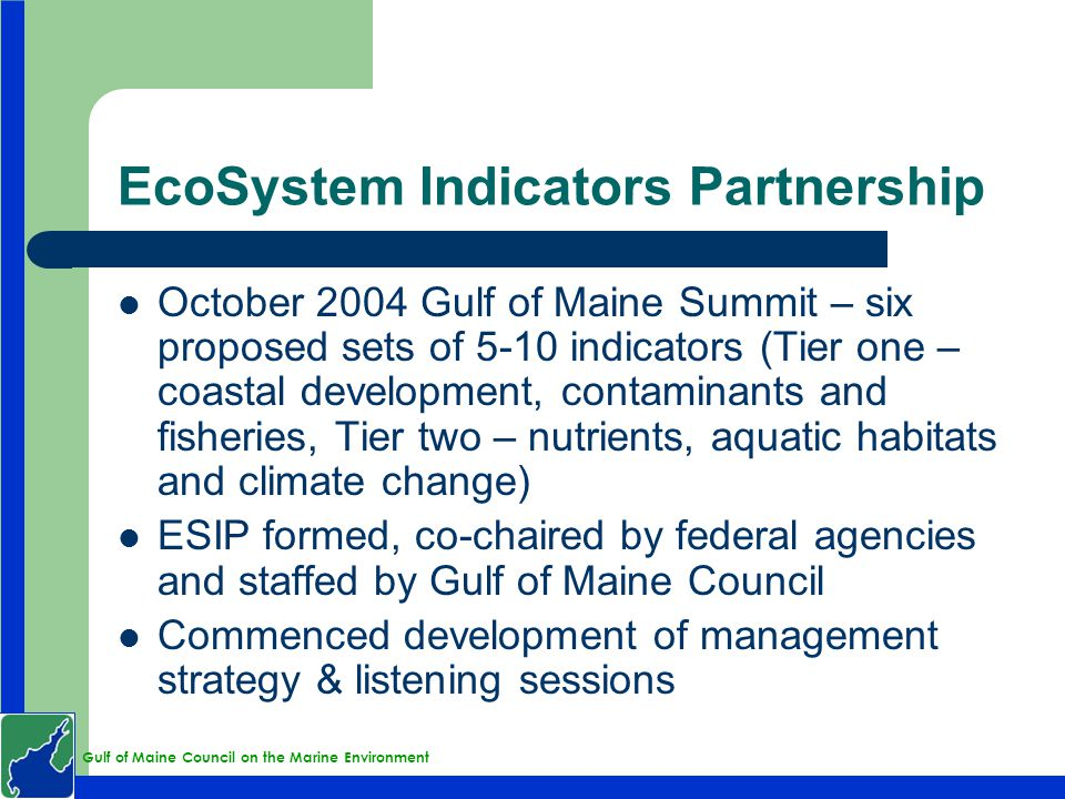 Gulf of Maine Council on the Marine Environment EcoSystem Indicators Partnership October 2004 Gulf of Maine Summit – six proposed sets of 5-10 indicat