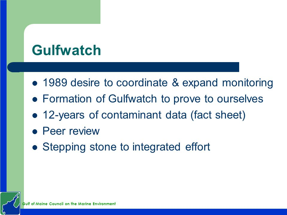 Gulf of Maine Council on the Marine Environment Gulfwatch 1989 desire to coordinate & expand monitoring Formation of Gulfwatch to prove to ourselves 12-years of contaminant data (fact sheet) Peer review Stepping stone to integrated effort