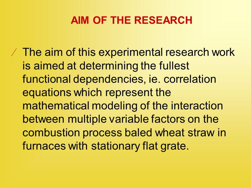 AIM OF THE RESEARCH  The aim of this experimental research work is aimed at determining the fullest functional dependencies, ie. correlation equation