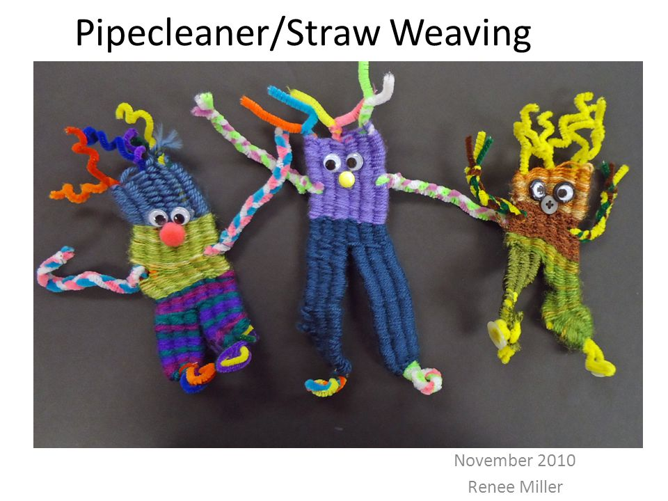 Pipecleaner/Straw Weaving November 2010 Renee Miller