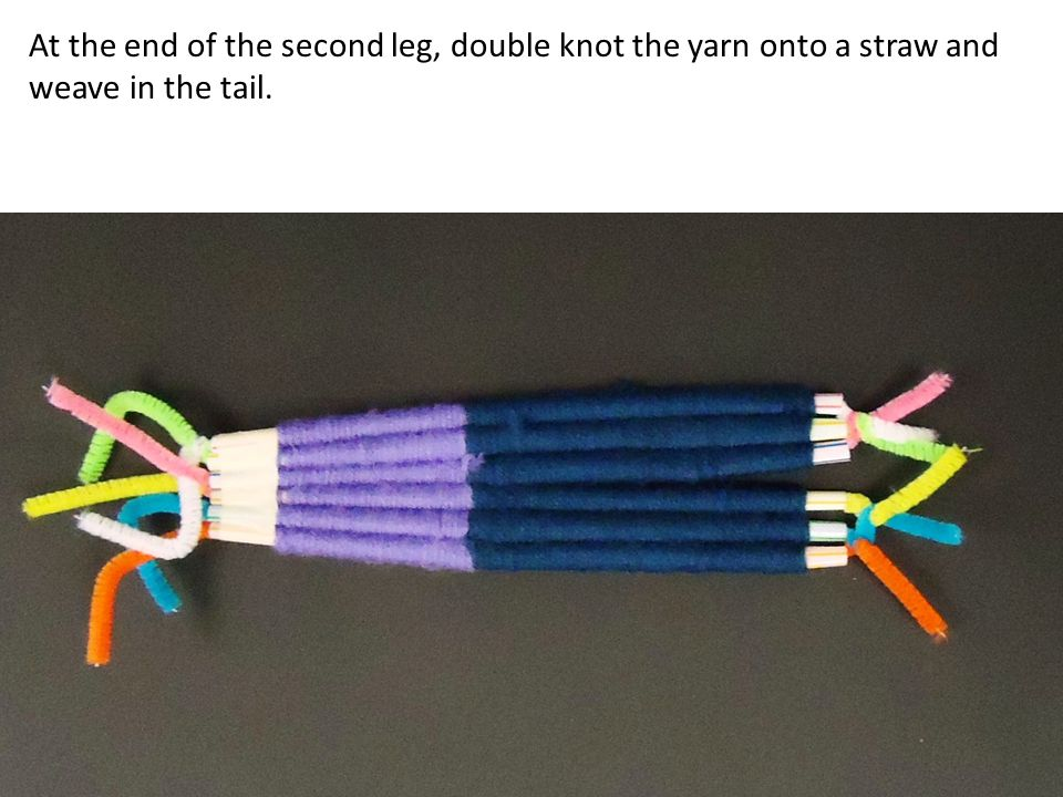 At the end of the second leg, double knot the yarn onto a straw and weave in the tail.