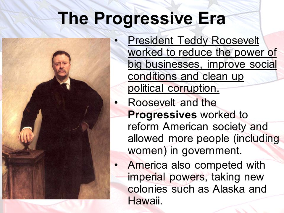 President Teddy Roosevelt worked to reduce the power of big businesses, improve social conditions and clean up political corruption. Roosevelt and the