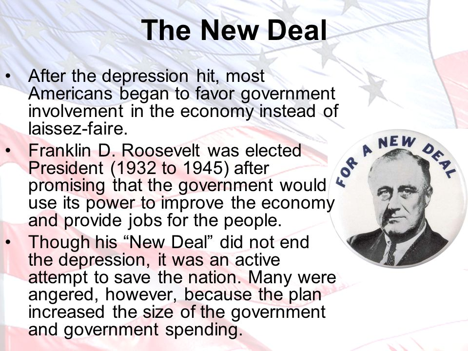 The New Deal After the depression hit, most Americans began to favor government involvement in the economy instead of laissez-faire. Franklin D. Roose