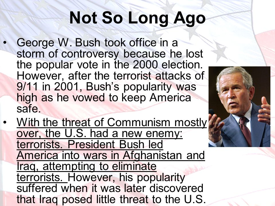 Not So Long Ago George W. Bush took office in a storm of controversy because he lost the popular vote in the 2000 election. However, after the terrori