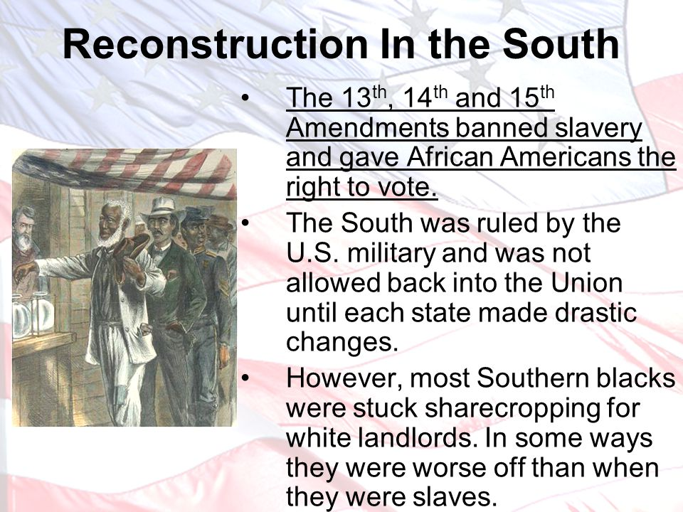 The 13 th, 14 th and 15 th Amendments banned slavery and gave African Americans the right to vote. The South was ruled by the U.S. military and was no