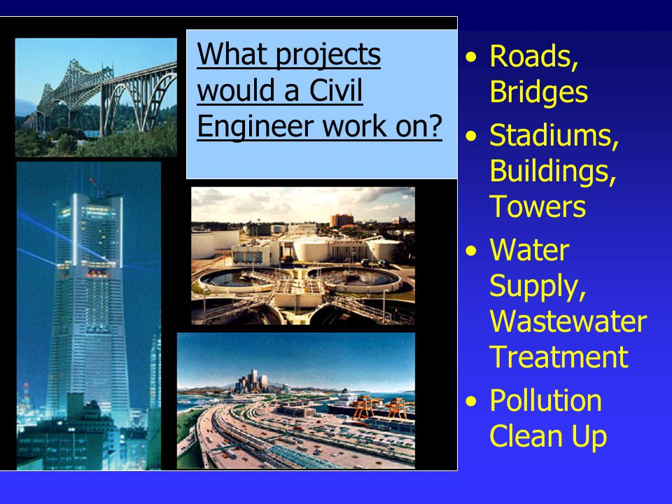 Roads, Bridges Stadiums, Buildings, Towers Water Supply, Wastewater Treatment Pollution Clean Up What projects would a Civil Engineer work on
