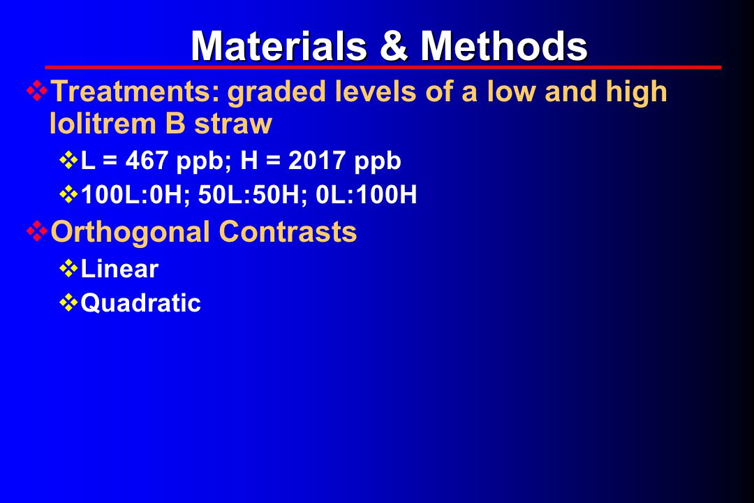Materials & Methods  Treatments: graded levels of a low and high lolitrem B straw  L = 467 ppb; H = 2017 ppb  100L:0H; 50L:50H; 0L:100H  Orthogonal Contrasts  Linear  Quadratic