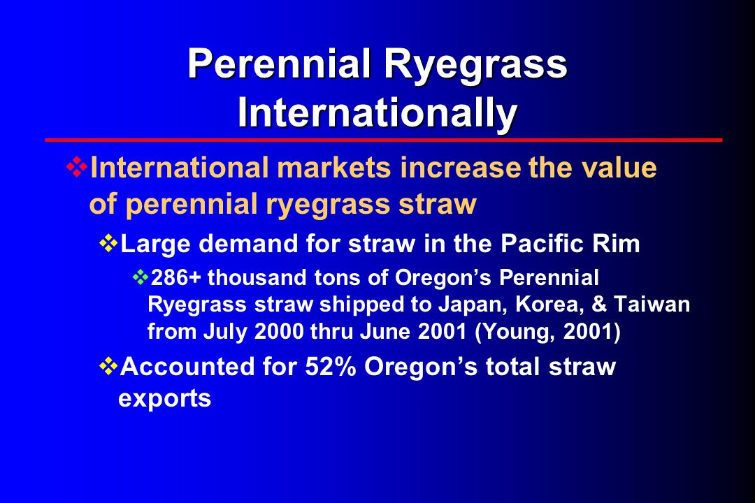 Perennial Ryegrass Domestically  Potential economic impact of using straw as a feedstuff  Local & national use as a low-cost, winter forage source (Oregon State University – Crop & Soil Sciences Department)