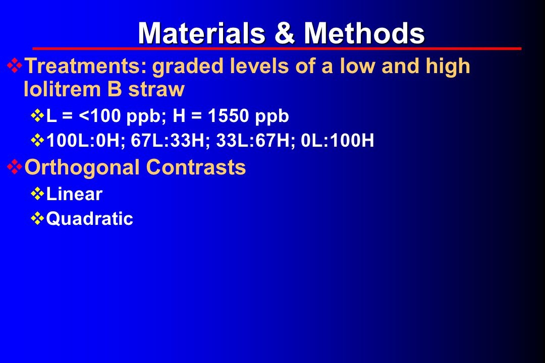 Materials & Methods  Treatments: graded levels of a low and high lolitrem B straw  L = <100 ppb; H = 1550 ppb  100L:0H; 67L:33H; 33L:67H; 0L:100H  Orthogonal Contrasts  Linear  Quadratic