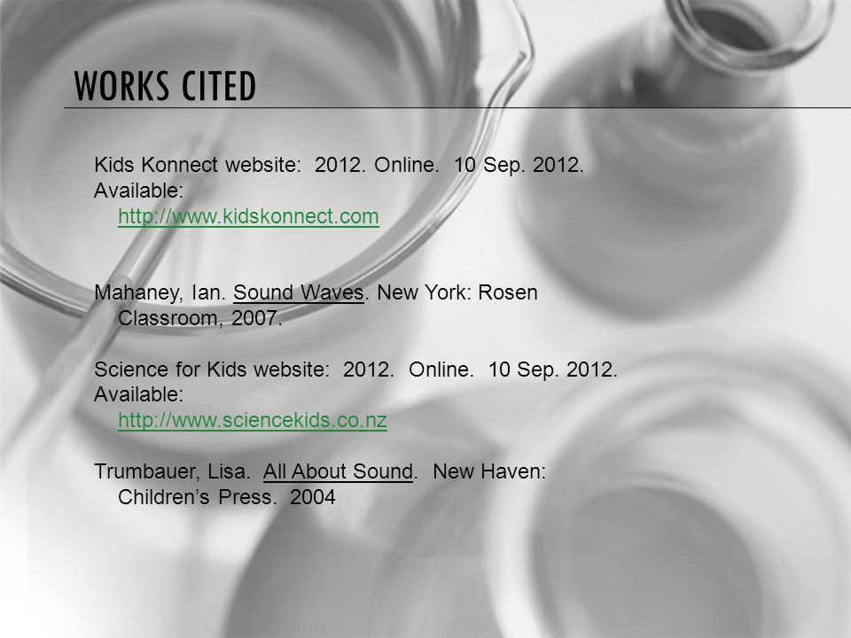 WORKS CITED Kids Konnect website: 2012. Online. 10 Sep. 2012. Available: http://www.kidskonnect.com Mahaney, Ian. Sound Waves. New York: Rosen Classro