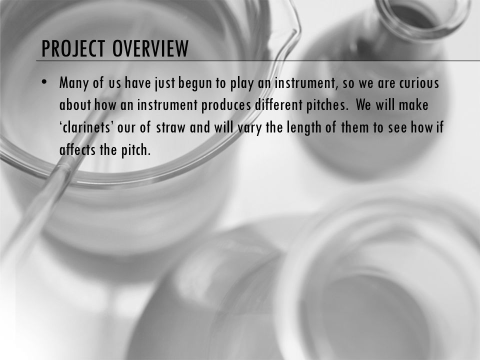 PROJECT OVERVIEW Many of us have just begun to play an instrument, so we are curious about how an instrument produces different pitches. We will make