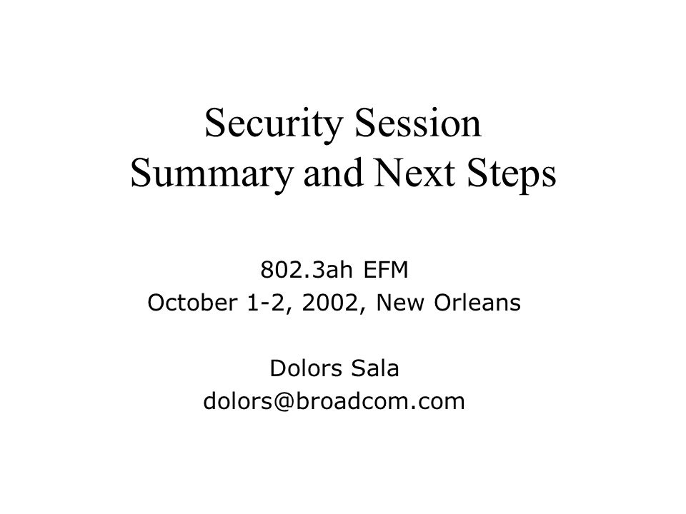 Security Session Summary and Next Steps 802.3ah EFM October 1-2, 2002, New Orleans Dolors Sala dolors@broadcom.com