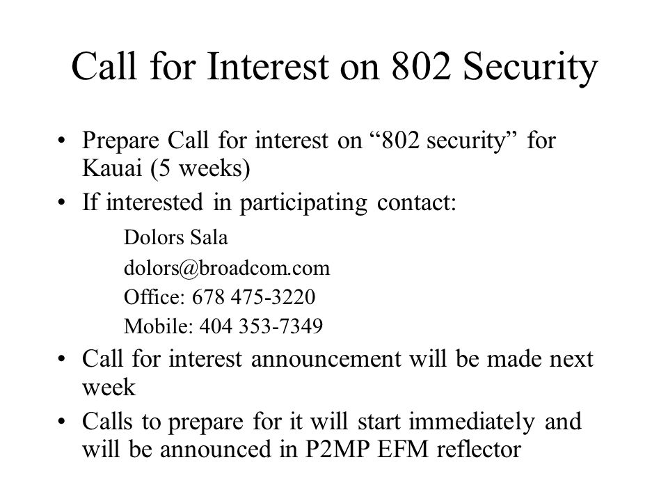 Call for Interest on 802 Security Prepare Call for interest on 802 security for Kauai (5 weeks) If interested in participating contact: Dolors Sala dolors@broadcom.com Office: 678 475-3220 Mobile: 404 353-7349 Call for interest announcement will be made next week Calls to prepare for it will start immediately and will be announced in P2MP EFM reflector