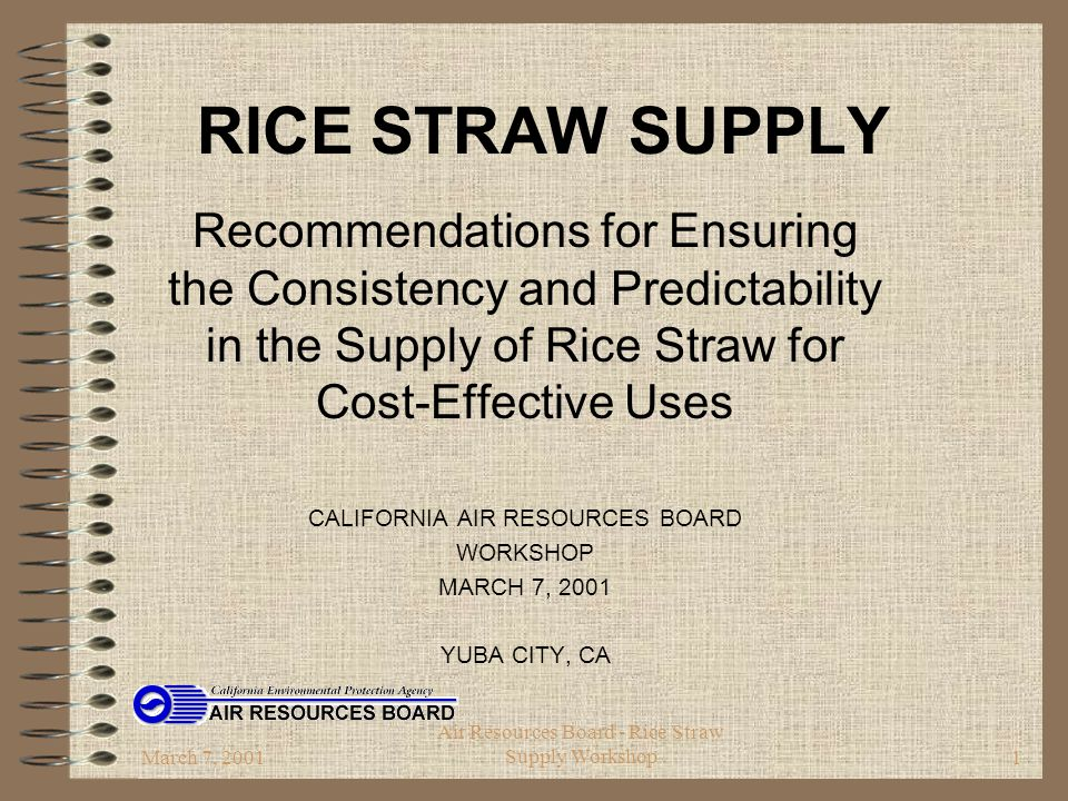 March 7, 2001 Air Resources Board - Rice Straw Supply Workshop2 Background  Senate Bill 1186 (1999)  ARB to submit recommendations  ensuring consistency and predictability in the supply of rice straw for cost-effective uses.