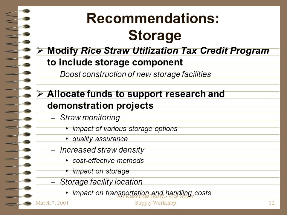 March 7, 2001 Air Resources Board - Rice Straw Supply Workshop12 Recommendations: Storage  Modify Rice Straw Utilization Tax Credit Program to include storage component  Boost construction of new storage facilities  Allocate funds to support research and demonstration projects  Straw monitoring  impact of various storage options  quality assurance  Increased straw density  cost-effective methods  impact on storage  Storage facility location  impact on transportation and handling costs