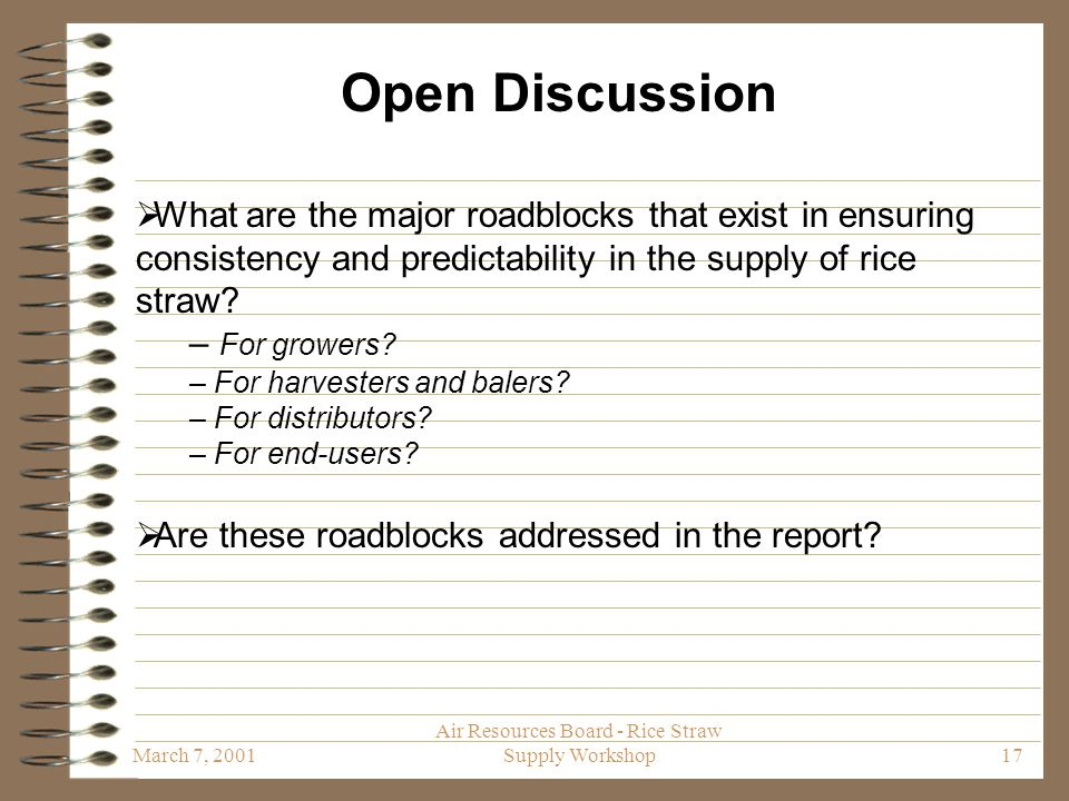March 7, 2001 Air Resources Board - Rice Straw Supply Workshop17 Open Discussion  What are the major roadblocks that exist in ensuring consistency and predictability in the supply of rice straw.