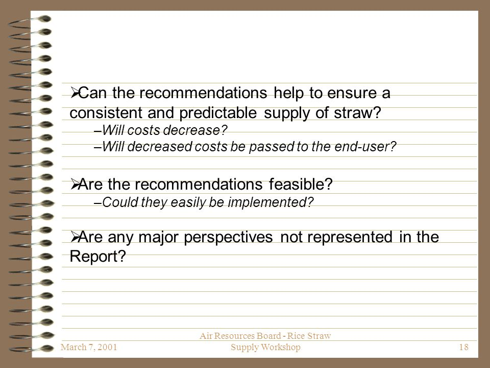 March 7, 2001 Air Resources Board - Rice Straw Supply Workshop18  Can the recommendations help to ensure a consistent and predictable supply of straw.