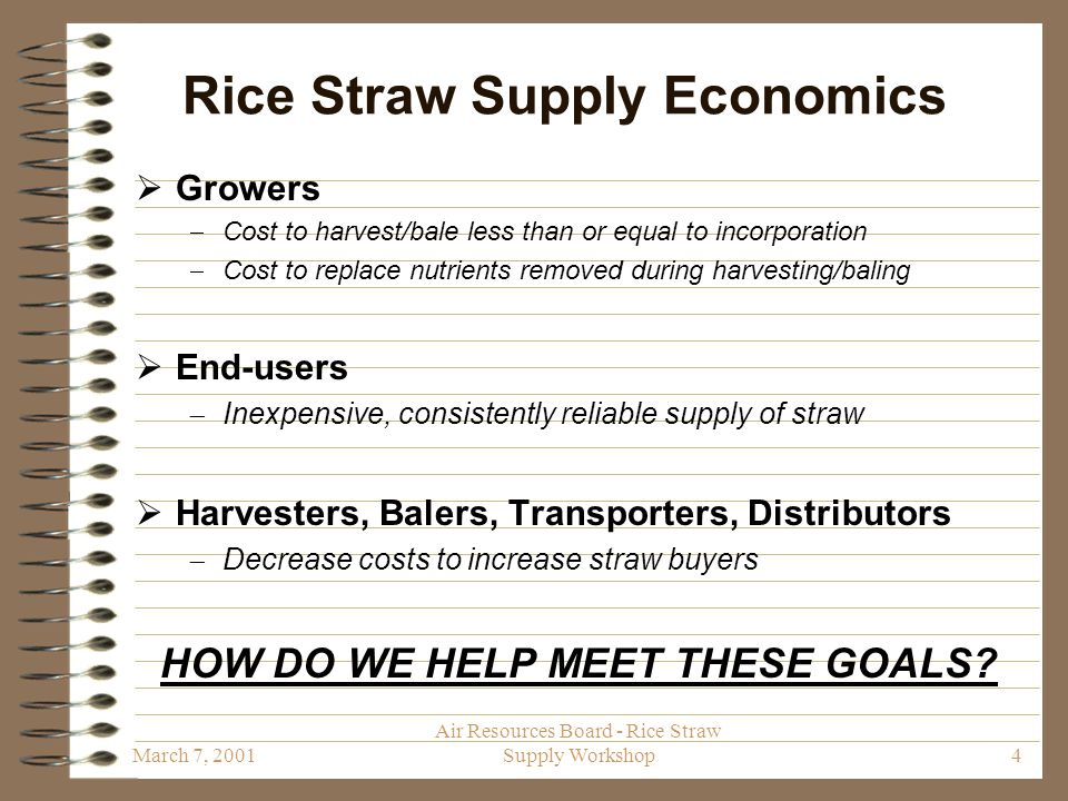 March 7, 2001 Air Resources Board - Rice Straw Supply Workshop4 Rice Straw Supply Economics  Growers  Cost to harvest/bale less than or equal to incorporation  Cost to replace nutrients removed during harvesting/baling  End-users  Inexpensive, consistently reliable supply of straw  Harvesters, Balers, Transporters, Distributors  Decrease costs to increase straw buyers HOW DO WE HELP MEET THESE GOALS